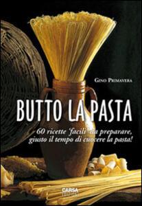 Butto la pasta. 60 ricette facili da preparare, giusto il tempo di cuocere la pasta! - Gino Primavera - copertina