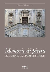 Memorie di pietra. Le lapidi e la storia di Chieti - Giovanni Carlucci - copertina