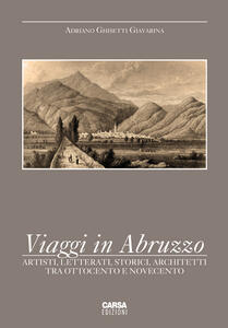 Viaggi in Abruzzo. Artisti, letterati, storici, architetti tra Ottocento e Novecento - Adriano Ghisetti Giavarina - copertina