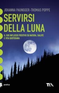 Servirsi della luna. Il suo flusso positivo su natura, salute e vita quotidiana - Johanna Paungger,Thomas Poppe - copertina