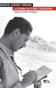 La storia di Ettore Castiglioni. Alpinista, scrittore, partigiano - Marco A. Ferrari - copertina