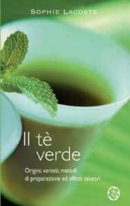 Il tè verde. Origini, varietà, metodi di preparazione ed effetti salutari - Sophie Lacoste - copertina