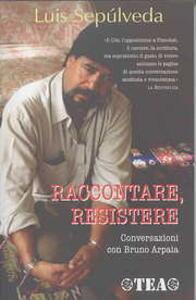 Raccontare, resistere. Conversazioni con Bruno Arpaia - Luis Sepúlveda,Bruno Arpaia - copertina