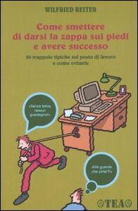 Libro Come smettere di darsi la zappa sui piedi e avere successo Wilfried Reiter