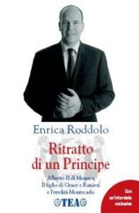 Ritratto di un Principe. Alberto II di Monaco. Il figlio di Grace e Ranieri e l'eredità Montecarlo - Enrica Roddolo - copertina