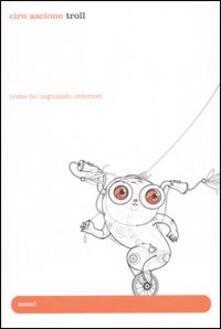 Troll. Come ho inguaiato Internet - Ciro Ascione - copertina