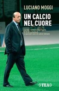 Un calcio nel cuore - Luciano Moggi,Enzo Bucchioni,Mario D'Ascoli - copertina