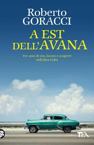 A est dell'Avana. Tre anni di vita, lavoro e scoperte nell'altra Cuba - Roberto Goracci - copertina