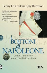 I bottoni di Napoleone. Come 17 molecole hanno cambiato la storia - Penny Le Couteur,Jay Burreson - copertina