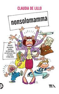 Libro Nonsolomamma. Diario di una mamma elastica con due hobbit, un marito part-time e un lavoro a tempo pieno Claudia Elasti De Lillo