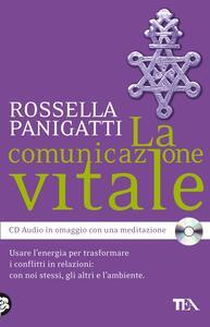 La comunicazione vitale. Usare l'energia per trasformare i conflitti in relazioni: con noi stessi, gli altri e l'ambiente. Con CD Audio - Rossella Panigatti - copertina