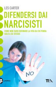 Foto Cover di Difendersi dai narcisisti. Come non farsi rovinare la vita da chi pensa solo a se stesso, Libro di Les Carter, edito da TEA