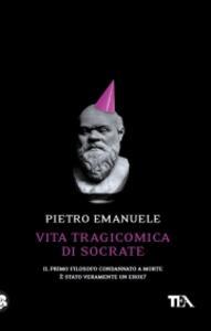 Vita tragicomica di Socrate. Il primo filosofo condannato a morte è stato veramente un eroe? - Pietro Emanuele - copertina