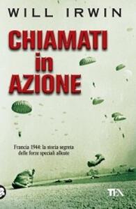 Chiamati in azione. Francia 1944: la storia segreta delle forze speciali alleate - Will Irwin - copertina