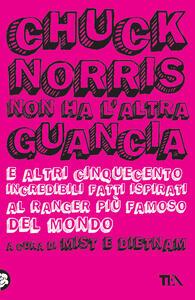 Chuck Norris non ha l'altra guancia e altri cinquecento incredibili fatti ispirati al ranger più famoso del mondo