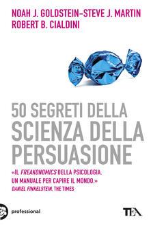 50 segreti della scienza della persuasione - Noah J. Goldstein,Steve J. Martin,Robert B. Cialdini - copertina