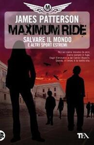 Salvare il mondo e altri sport estremi. Maximum Ride - James Patterson - copertina