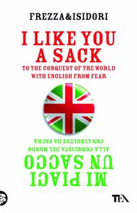I like you a sack. To the conquest of the world with english from fear-Mi piaci un sacco. Alla conquista del mondo con l'inglese da paura