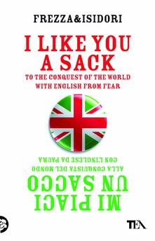 I like you a sack. To the conquest of the world with english from fear-Mi piaci un sacco. Alla conquista del mondo con l'inglese da paura - Federico Frezza,Andrea Isidori - copertina