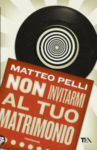 Non invitarmi al tuo matrimonio - Matteo Pelli - copertina