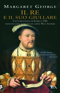 Il re e il suo giullare. L'autobiografia di Enrico VIII annotata dal buffone di corte Will Somers - Margaret George - copertina