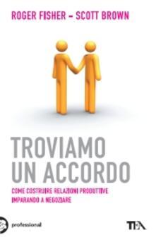 Troviamo un accordo. Come costruire relazioni produttive imparando a negoziare.pdf