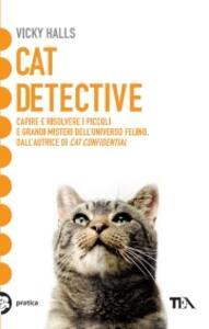 Cat detective. Capire e risolvere i piccoli e grandi misteri dell'universo felino - Vicky Halls - copertina