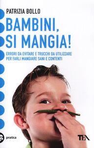 Libro Bambini, si mangia! Errori da evitare e trucchi da utilizzare per farli mangiare sani e contenti Patrizia Bollo