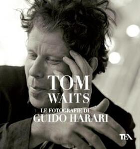 Tom Waits. Le fotografie di Guido Harari - Guido Harari - copertina