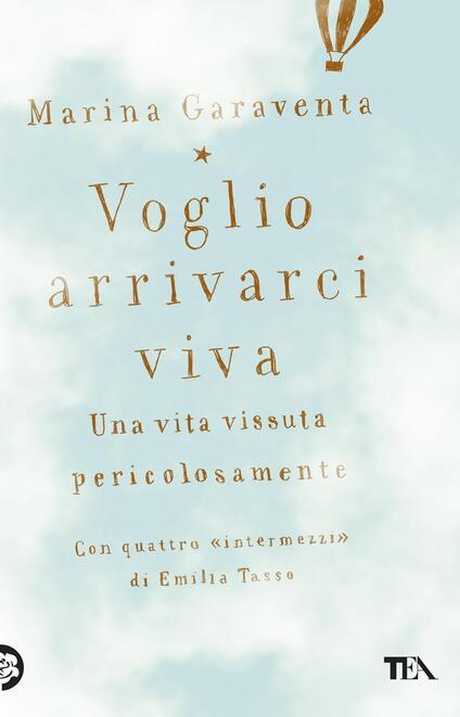 Voglio arrivarci viva. Una vita vissuta pericolosamente - Marina Garaventa,Emilia Tasso - copertina