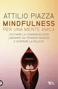 Mindfulness. Per una mente amica. Coltivare la consapevolezza, liberarsi dai pensieri negativi e scoprire la felicità - Attilio Piazza - copertina