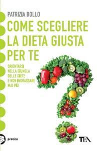 Come scegliere la dieta giusta per te. Orientarsi nella giungla delle diete e non ingrassare mai più - Patrizia Bollo - copertina