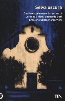 Selva oscura. Quattro storie nere fiorentine di Lorenzo Chiodi, Leonardo Gori, Emiliano Gucci, Marco Vichi.pdf