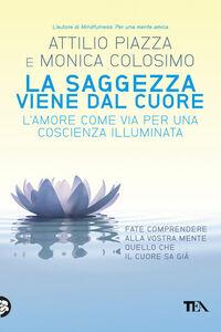 Foto Cover di La saggezza viene dal cuore. L'amore come via per una coscienza illimitata, Libro di Attilio Piazza,Monica Colosimo, edito da TEA