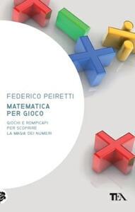 Matematica per gioco. Oltre duecento giochi e rompicapi per scoprire la magia dei numeri - Federico Peiretti - copertina