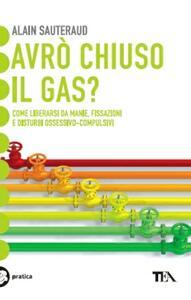 Avrò chiuso il gas? Come liberarsi da manie, fissazioni e disturbi ossessivo-compulsivi - Alain Sauteraud - copertina
