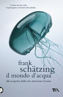Il mondo d'acqua. Alla scoperta della vita attraverso il mare - Frank Schätzing - copertina