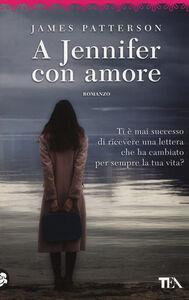 Foto Cover di A Jennifer con amore, Libro di James Patterson, edito da TEA