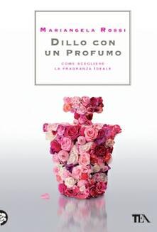 Dillo con un profumo. Come scegliere la fragranza ideale - Mariangela Rossi - copertina