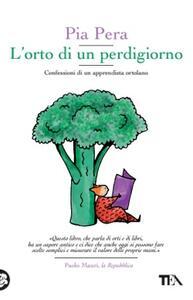 L' orto di un perdigiorno. Confessioni di un apprendista ortolano - Pia Pera - copertina