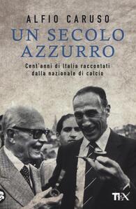 Un secolo azzurro. Cent'anni di Italia raccontati dalla Nazionale di calcio - Alfio Caruso - copertina