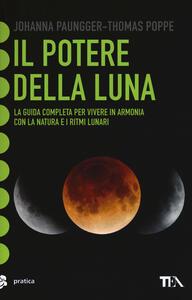 Il potere della luna. La guida completa per vivere in armonia con la natura e i ritmi lunari - Johanna Paungger,Thomas Poppe - copertina