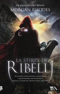 La stirpe dei ribelli. La saga dei tre regni - Morgan Rhodes - copertina