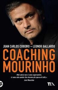 Libro Coaching Mourinho. Tecniche e strategie vincenti del più grande allenatore del mondo Juan C. Cubeiro , Leonor Gallardo