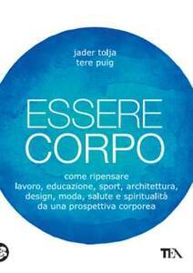 Essere corpo. Come ripensare lavoro, educazione, sport, architettura, design, moda, salute e spiritualità da una prospettiva corporea - Jader Tolja,Tere Puig - copertina