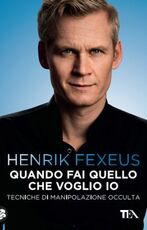 Libro Quando fai quello che voglio io. Tecniche di manipolazione occulta Henrik Fexeus