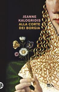 Alla corte dei Borgia - Jeanne Kalogridis - copertina