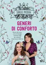 Libro Generi di conforto. Ricette del cuore, storie di famiglia e piccole magie per celebrare il lato buono della vita Sorelle Passera