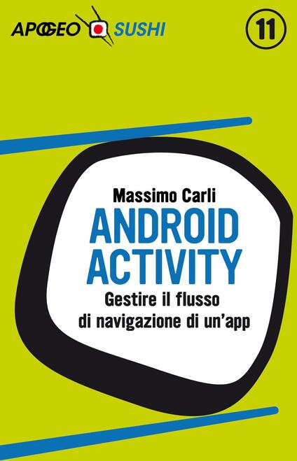 Android activity. Gestire il flusso di navigazione di un'app - Massimo Carli - ebook