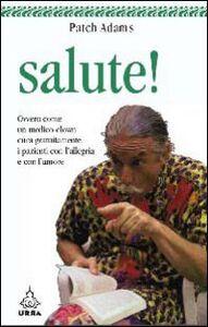 Libro Salute! Ovvero come un medico-clown cura gratuitamente i pazienti con l'allegria e con l'amore Patch Adams